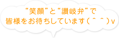 """""""笑顔""""と""""讃岐弁""""で皆様をお待ちしています(^^)v"""